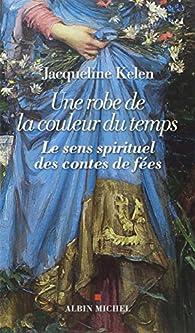 Une robe de la couleur du temps : Le sens spirituel des contes de fées par Jacqueline Kelen