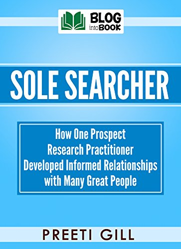 Sole Searcher: How one prospect research practitioner developed informed relationships with many great people by [Gill, Preeti]