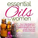 Essential Oils for Women: Your 7 Step Beginner's Guide to Healthier Skin, Natural Weight Loss, and a Safer Home with All Natural Recipes Audiobook by Linda R. Miller Narrated by Jill Summers