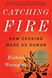 Catching Fire: How Cooking Made Us Human, Richard Wrangham, 0465020410
