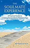 The Soulmate Experience: A Practical Guide to Creating Extraordinary Relationships