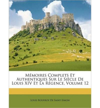 Download Memoires Complets Et Authentiques Sur Le Siecle de Louis XIV Et La Rgence, Volume 12 (Paperback)(English / French) - Common ebook