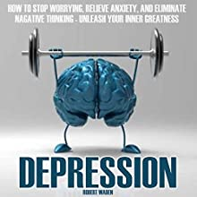 Depression: How to Stop Worrying, Relieve Anxiety, and Eliminate Negative Thinking Audiobook by Robert Waden Narrated by Sam Bogart