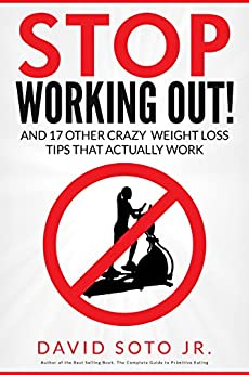 Stop Working Out!: And 17 Other Crazy Weight Loss Tips That Actually Work by [Soto Jr., David]