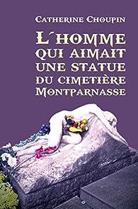 L'homme qui aimait une statue du cimetière Montparnasse par Catherine Choupin