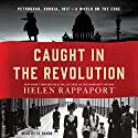 Caught in the Revolution: Petrograd, Russia, 1917 - a World on the Edge Audiobook by Helen Rappaport Narrated by Xe Sands