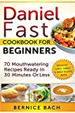 Daniel Fast Cookbook For Beginners - 70 Mouthwatering Recipes Ready In 30 Minutes Or Less (Breakfast, Lunch, Dinner & Snack Recipes Inside)
