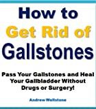 How to Get Finally Rid of Gallstones and Get Your Life Back! (Pass Your Gallstones Without Drugs or Surgery)