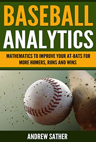 Baseball Analytics: Mathematics to Improve Your At-Bats for More Homers, Runs and Wins
