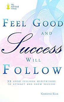 Feel Good and Success Will Follow: 33 Good Feelings Meditations to Attract and Grow Success (The Feel Good Library) by [Ellis, Christine]