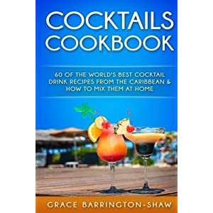 Cocktails Cookbook: 60 of The World's Best Cocktail Drink Recipes From The Caribbean  & How To Mix Them At Home. (cocktails, cocktail recipes, ... rum drink recipes, most popular cocktails.)