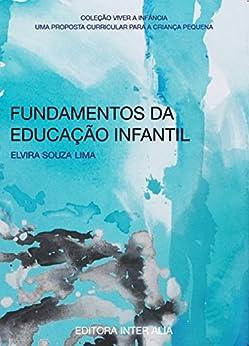 Fundamentos da Educação Infantil: uma proposta curricular para a criança pequena (Viver a Infância Livro 1) por [Lima, Elvira. Souza]