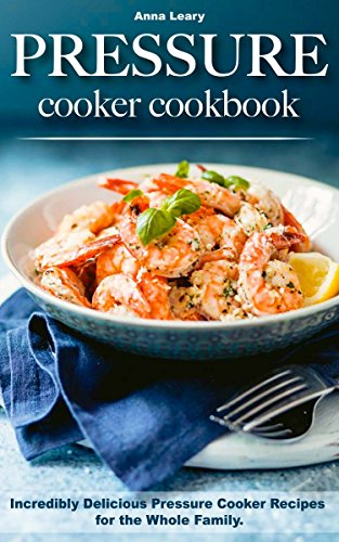 Pressure Cooker Cookbook: Incredibly Delicious Pressure Cooker Recipes for the Whole Family