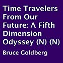 Time Travelers from Our Future: A Fifth Dimension Odyssey Audiobook by Bruce Goldberg Narrated by Steve Sherwood