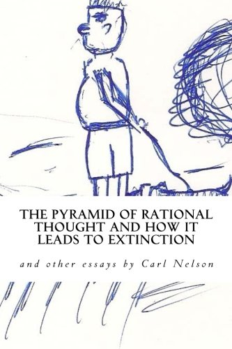 Download The Pyramid of Rational Thought and How it Leads to Extinction: and other Essays by Carl Nelson PDF