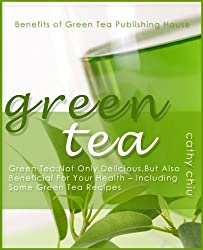 Green Tea: Delicious, And Also Beneficial For Your Health - Including Some Green Tea Recipes: Green Tea is not only a nice drink, it´s really good for ... (Benefits of Green Tea) (English Edition)