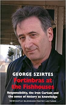 Book Fortinbras at the Fishhouses: Responsibility, the Iron Curtain and the Sense of History as Knowledge (Newcastle / Bloodaxe Poetry) by George Szirtes (2010-10-19)