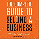 The Complete Guide to Selling a Business: A Roadmap to the Successful Sale of Your Business | Jacob Orosz