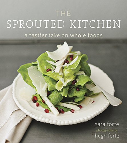 The Sprouted Kitchen: A Tastier Take on Whole Foods by Sara Forte