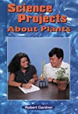 Science Projects about Plants, Robert Gardner, 0894909525