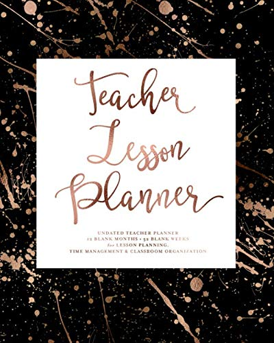 Teacher Lesson Planner, UNDATED, 12 Blank Months & 52 Blank Weeks for Lesson Planning: Black & Rose Gold Paint Splatter Modern Planning Calendar Book for Teaching Students & Homeschooling