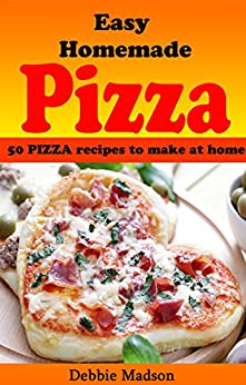 Easy Homemade Pizza Recipes: 50 Delicious Pizza Dishes to Make at Home (Cooking with Kids Series Book 7) by [Madson, Debbie]