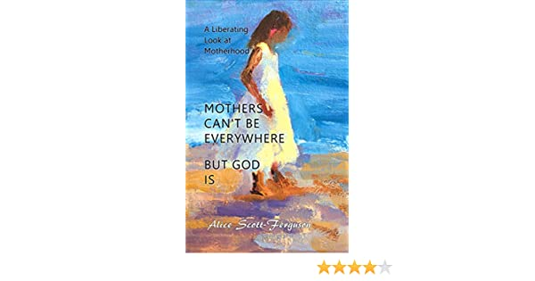 Mothers Cant Be Everywhere, but God Is : A Liberating Look at Motherhood