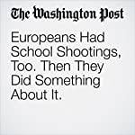 Europeans Had School Shootings, Too. Then They Did Something About It. | Rick Noack