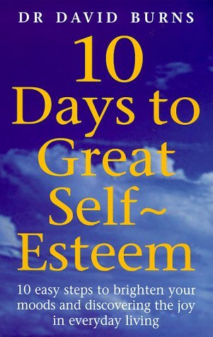10 Days To Great Self Esteem: 10 Easy Steps to Brighten Your Moods and Discovering the Joy in Everyday Living by Dr David Burns (17-Feb-2000) Paperback