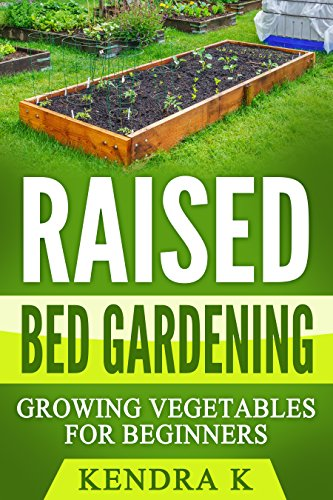 Raised Bed Gardening: Growing Vegetables for Beginners by [K, Kendra]