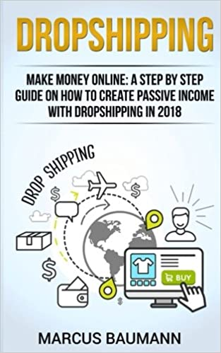 Dropshipping: Dropshipping: Make Money Online: A Step By Step Guide On How To Create Passive Income With Dropshipping In 2018 (Shopify, Make money ... Income, E-Commerce, Retail, Amazon Fba)