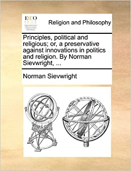 Book Principles, political and religious; or, a preservative against innovations in politics and religion. By Norman Sievwright, ...