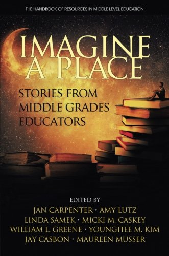 Imagine a Place: Stories From Middle Grades Educators (The Handbook of Resources in Middle Level Education)