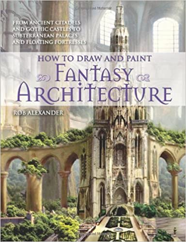 How To Draw And Paint Fantasy Architecture From Ancient Citadels Gothic Castles Subterranean Palaces Floating Fortresses Rob Alexander