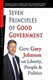 Seven Principles of Good Government: Gary Johnson on Politics, People and Freedom: Insights from the 2012 Libertarian Party Nominee for P