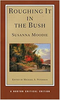 susanna moodie roughing it in the bush essay Susanna moodie (1803-1885), a canadian poet, novelist, and essayist, is chiefly remembered for her classic account of the lives of early settlers in what is now the province of ontario: roughing it in the bush susanna strickland was born in bungay, suffolk, england she married j w d moodie.