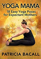 Yoga Mama: 18 Easy Yoga Poses for Expectant Mothers