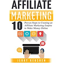 Affiliate Marketing: 10 Proven Steps to Creating an Affiliate Marketing Empire to Make Money Online (Affiliate...