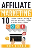 Affiliate Marketing: 10 Proven Steps to Creating an Affiliate Marketing Empire to Make Money Online (Affiliate Marketing Business, Affiliate Program, Affiliate ... System, Internet Marketing Passive Income)