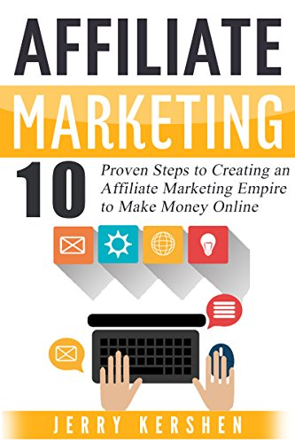 Affiliate Marketing: 10 Proven Steps to Creating an Affiliate Marketing Empire to Make Money Online (Affiliate Marketing Business, Affiliate Program, Affiliate ... System, Internet