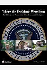 Where the Presidents Were Born: The History & Preservation of the Presidential Birthplaces Paperback