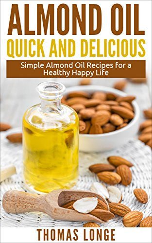 Almond Oil Quick and Delicious Recipes: Simple Almond Oil Recipes for a Healthy and Happy Life (Almond Oil,Almond Recipes,Essential Oils,Carrier Oils,Aromatheraphy Book 2) (Recipes Almond With Oil)