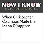 When Christopher Columbus Made the Moon Disappear | Dan Lewis