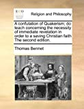 A Confutation of Quakerism; Do Teach Concerning the Necessity of Immedate Revelation in Order to a Saving Christian Faith The, Thomas Bennet, 1171003064