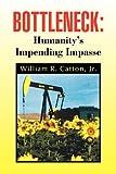 Bottleneck : Humanity's Impending Impasse, William R. Catton, 1441522417