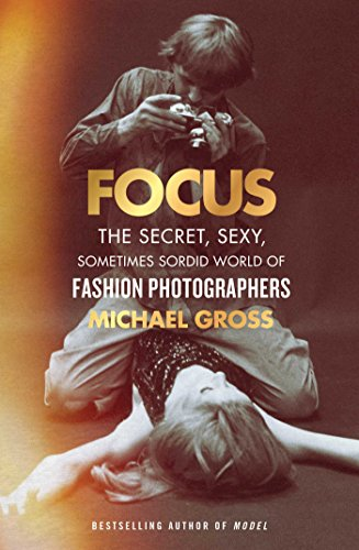 Image of Focus: The Secret, Sexy, Sometimes Sordid World of Fashion Photographers