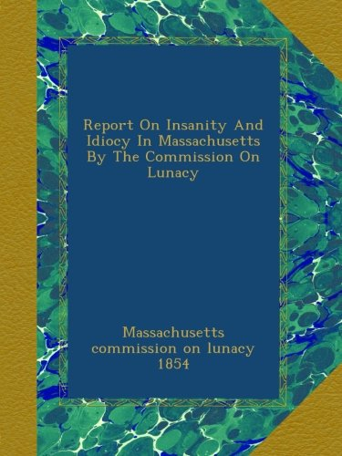 Report On Insanity And Idiocy In Massachusetts By The Commission On Lunacy pdf epub