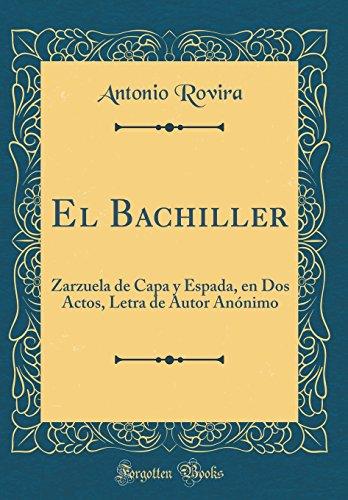 El Bachiller: Zarzuela de Capa y Espada, en Dos Actos, Letra de Autor Anónimo (Classic Reprint)
