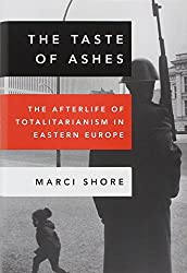The Taste of Ashes: The Afterlife of Totalitarianism in Eastern Europe