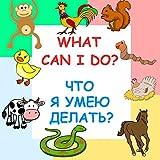 Bilingual English-Russian Book For Children: What Can I Do? Что я умею делать?: Animals and their actions (Bilingual English-Russian Children's Books 3)